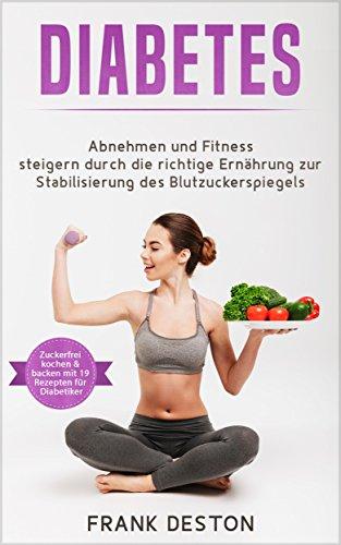 Diabetes: Abnehmen und Fitness steigern durch die richtige Ernährung zur Stabilisierung des Blutzuckerspiegels (weitestgehend zuckerfrei Kochen und Backen mit 19 Rezepten für Diabetiker) (Blutzuckerspiegel Diabetiker)