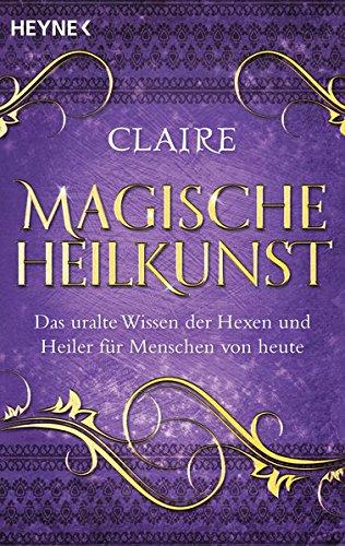 Magische Heilkunst: Das uralte Wissen der Hexen und Heiler für Menschen von heute -