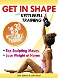 Get In Shape With Kettlebell Training: The 30 Best Kettlebell Workout Exercises and Top Sculpting Moves To Lose Weight At Home (Get In Shape Workout Routines and Exercises Book 3)