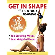 Get In Shape With Kettlebell Training: The 30 Best Kettlebell Workout Exercises and Top Sculpting Moves To Lose Weight At Home (Get In Shape Workout Routines and Exercises) (English Edition)