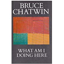 What Am I Doing Here? by Bruce Chatwin (1989-05-11)