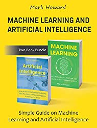 Machine Learning and Artificial Intelligence: Simple Guide on Machine Learning and Artificial Intelligence (Two Book Bundle)