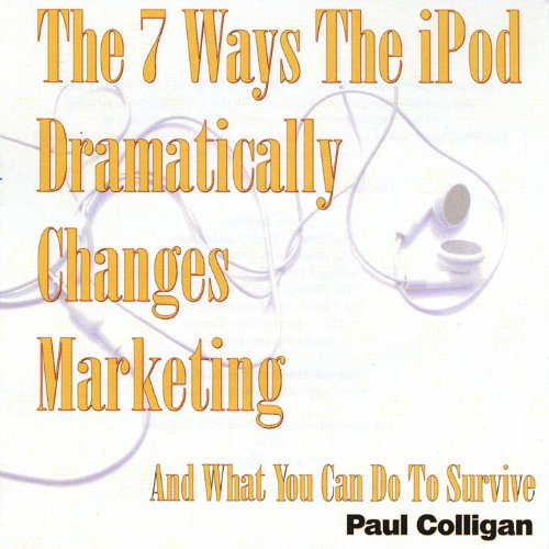 7 Ways the Ipod Dramatically Changes Marketing and What You Can Do to Survive 7 Ipod