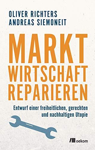 Marktwirtschaft reparieren: Entwurf einer freiheitlichen, gerechten und nachhaltigen Utopie -