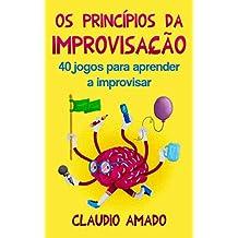 Os Princípios da Improvisação: 40 Jogos para Aprender a Improvisar (Portuguese Edition)