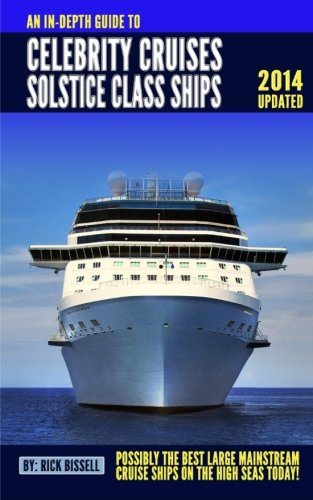An In-depth Guide to Celebrity Cruises Solstice Class Ships - 2014 Edition: Possibly the Best Mainstream Cruise Ships on the High Seas Today (Celebrity Cruises)