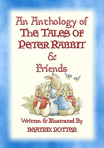 AN ANTHOLOGY OF THE TALES OF PETER RABBIT - 15 fully illustrated Beatrix Potter books in one volume: Books 1 through 14 Plus complimentary eBook (The Tales of Peter Rabbit & Friends)
