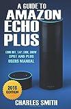 A Guide to Amazon Echo Plus: 2018 Echo dot, Echo Tap, Echo Look, Echo Show, Echo Plus Users Manual