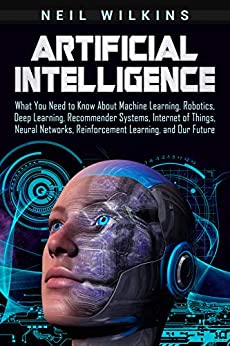 Artificial Intelligence: What You Need to Know About Machine Learning, Robotics, Deep Learning, Recommender Systems, Internet of Things, Neural Networks, ... Learning, and Our Future (English Edition) de [Wilkins, Neil]