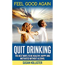 Quit Drinking: Feel Good Again:The Best Ways To Be Healthy, Happy and Motivated Without Alcohol (Easy Ways To Quit Drinking For A Healthier Happier and ... Without Alcohol Book 1) (English Edition)