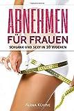 Abnehmen für Frauen:: Schlank und sexy in 10 Wochen