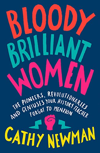 Bloody Brilliant Women: The Pioneers, Revolutionaries and Geniuses Your History Teacher Forgot to Mention by [Newman, Cathy]