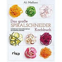 Das große Spiralschneider-Kochbuch: Leichte Low-Carb-Alternativen aus Gemüse und Obst