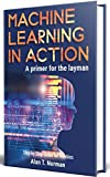#6: Machine Learning in Action: A Primer for The Layman, Step by Step Guide for Newbies (Machine Learning for Beginners Book 1)
