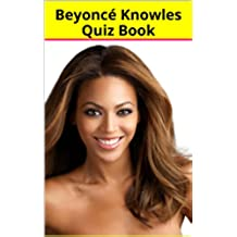 Beyoncé Knowles Quiz Book - 50 Fun & Fact Filled Questions About One The Greatest Singer Of All Times Beyoncé Knowles (English Edition)