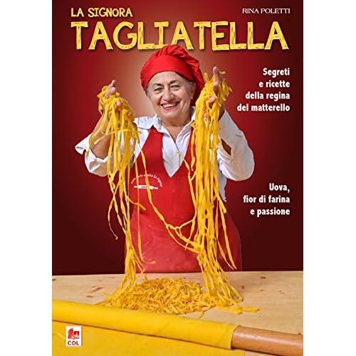 La Signora Tagliatella. Segreti E Ricette Della Regina Del Matterello