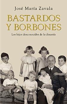 Bastardos y Borbones: Los hijos desconocidos de la dinastía de [Zavala, José María]