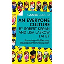 A Joosr Guide to... An Everyone Culture by Robert Kegan and Lisa Laskow Lahey: Becoming a Deliberately Developmental Organization