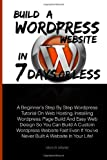 Build A Wordpress Website In 7 Days Or Less: A Beginner's Step By Step Wordpress Tutorial On Web Hosting, Installing Wordpress, Page Build And Easy ... If You've Never Built A Website In Your Life!