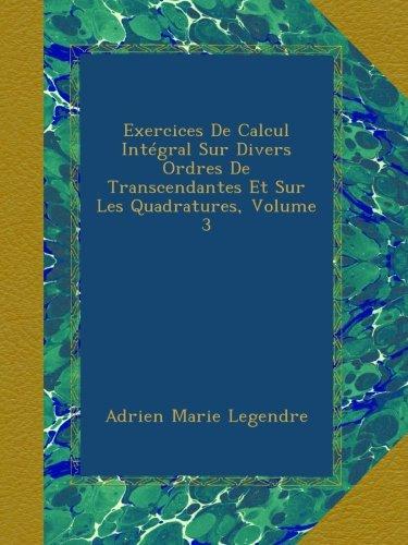 Exercices De Calcul Intégral Sur Divers Ordres De Transcendantes Et Sur Les Quadratures, Volume 3 par Adrien Marie Legendre