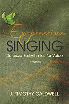 Expressive Singing: Dalcroze Eurhythmics for Voice par [Caldwell, J. Timothy]