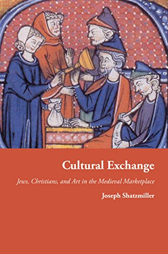 Cultural Exchange: Jews, Christians, and Art in the Medieval Marketplace (Jews, Christians, and Muslims from the Ancient to the Modern World)