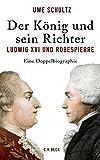 Der König und sein Richter: Ludwig XVI und Robespierre - Uwe Schultz