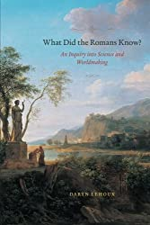 What Did the Romans Know?: An Inquiry Into Science And Worldmaking