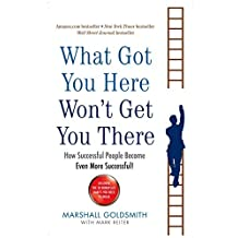 What Got You Here Won't Get You There: How successful people become even more successful by Marshall Goldsmith (2008-12-24)