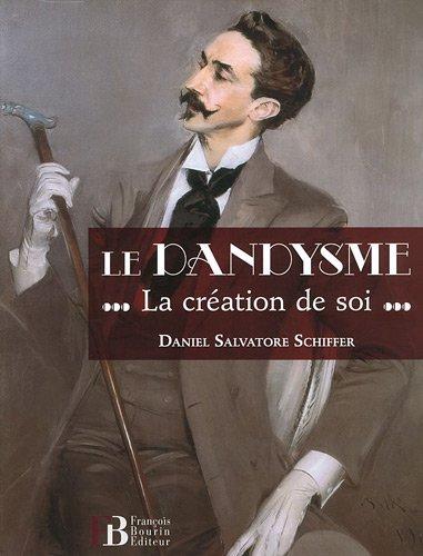 Le dandysme : La création de soi par Daniel Salvatore Schiffer
