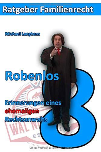 Robenlos: Erinnerungen eines ehemaligen Rechtsanwaltes (Ratgeber Familienrecht, Band 8)
