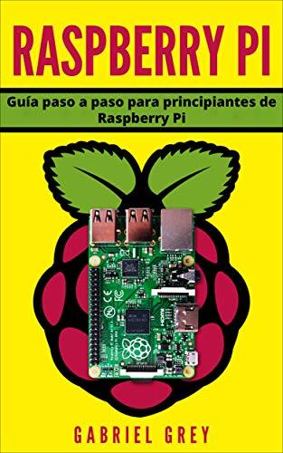 RASPBERRY PI: Guía paso a paso para principiantes de Raspberry Pi (Hardware y Software Raspberry Pi) por Gabriel Grey