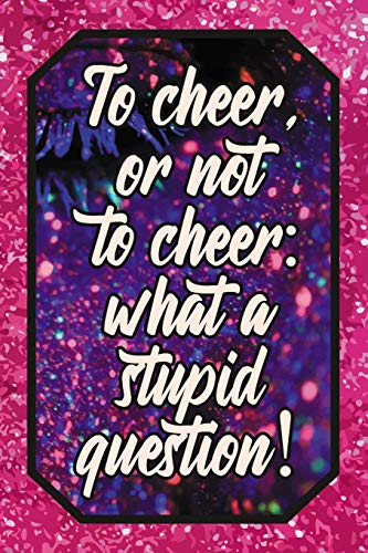 To cheer, or not to cheer: what a stupid question!: Cheer Leading Lover Blank Lined Journal 120 pages 6x9