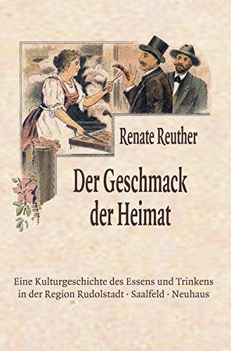 Der Geschmack der Heimat: Eine Kulturgeschichte des Essens und Trinkens in der Region Rudolstadt · Saalfeld · Neuhaus