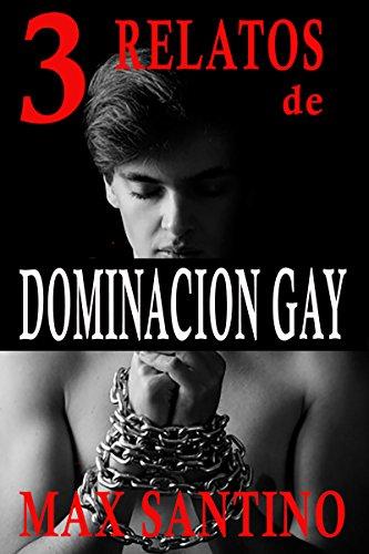 Tres relatos de Dominacion Gay de Max santino: Erotica gay en español BDSM