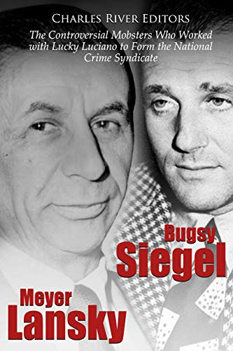 Bugsy Siegel and Meyer Lansky: The Controversial Mobsters Who Worked with Lucky Luciano to Form the National Crime Syndicate (English Edition)