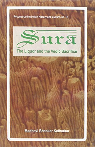 Sura: The Liquor, and the Vedic Sacrifice (Reconstructing Indian History and Culture)
