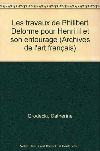 Les travaux de Philibert Delorme pour Henri II et son entourage : Documents inédits recueillis dans les actes des notaires parisiens (1547-1566) par Catherine Grodecki