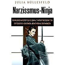Narzissmus-Ninja: Männliche narzisstische Gewalt in Partnerschaften erfolgreich erkennen, abwehren & überwinden (German Edition)