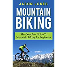 Mountain Biking: The Complete Guide To Mountain Biking For Beginners (Mountain Biking, Biking, Mountain Bike For Beginners, Mountain Bike Skills) (English Edition)