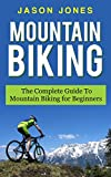 Mountain Biking: The Complete Guide To Mountain Biking For Beginners (Mountain Biking, Biking, Mountain Bike For Beginners, Mountain Bike Skills)