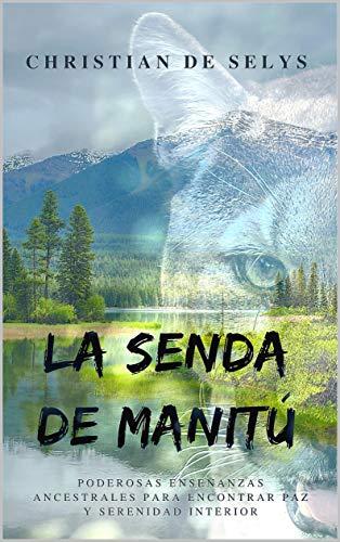La Senda de Manitú: Poderosas enseñanzas ancestrales para encontrar paz y serenidad interior de [de Selys Lloret, Christian]