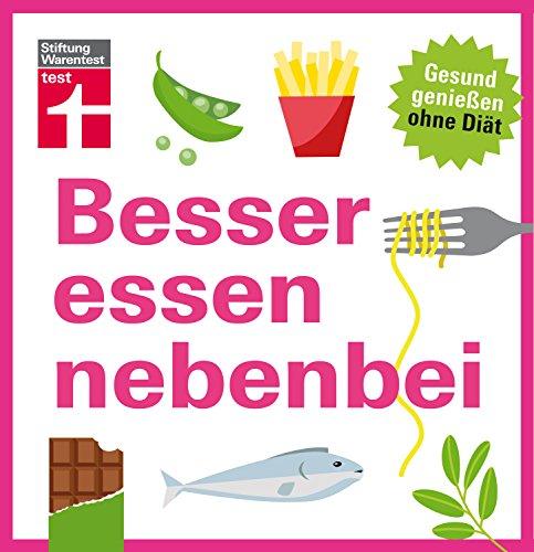 Besser essen nebenbei: Gesund genießen ohne Diät - Ernährungsmyhten werden aufgedeckt - 30 einfache Rezepte für eine gesunde Küche