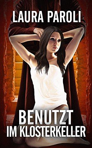 Benutzt im Klosterkeller (erotik ab 18 unzensiert, Sexgeschichten ab 18, sex erotik deutsch) (German Edition) par Laura Paroli