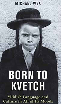 Born to Kvetch: Yiddish Language and Culture In All of Its Moods by [Wex, Michael]