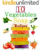 10 Easy Homemade Vegetables Soap Recipes: Make your own vegetable soaps from natural ingredients (English Edition)