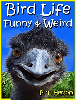 Bird Life Funny & Weird Feathered Animals - Learn with Amazing Bird Pictures and Fun Facts About Birds (Funny & Weird Animals Series Book 3) by [Hersom, P. T.]