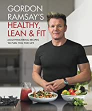 Gordon Ramsay's Healthy, Lean & Fit: Mouthwatering Recipes to Fuel You