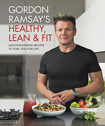 Gordon Ramsay's Healthy, Lean & Fit: Mouthwatering Recipes to Fuel You for Life por Gordon Ramsay
