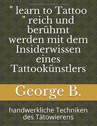 """"""" learn to Tattoo """" reich und berühmt werden mit dem Insiderwissen eines Tattookünstlers: handwerkliche Techniken des Tätowierens"""